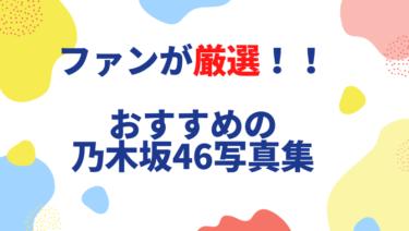 【ファンが厳選】おすすめの乃木坂46写真集15選はこれ!売上げや実質無料で買える裏技も